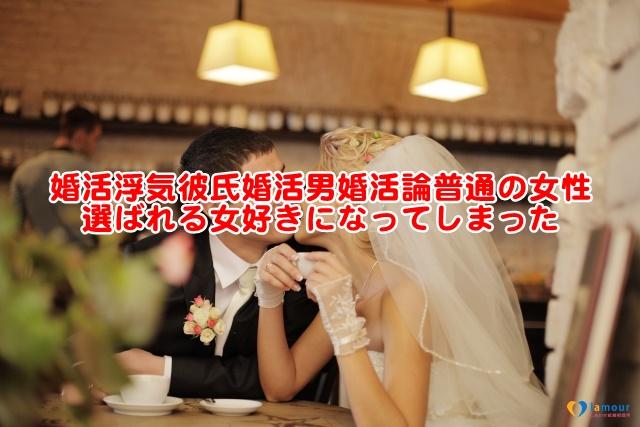 婚活浮気彼氏婚活男婚活論普通の女性選ばれる女好きになってしまった