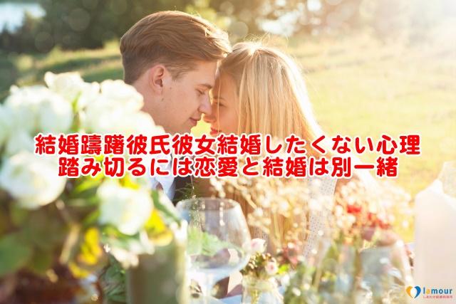 結婚躊躇彼氏彼女結婚したくない心理踏み切るには恋愛と結婚は別一緒